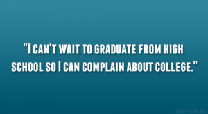 can't wait to graduate from high school so I can complain about ...