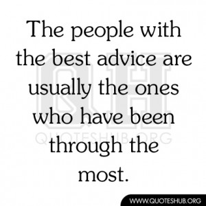 ... Advice Are Usually The Ones Who Have Been Through The Most - Advice