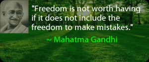 ... if it does not include the freedom to make mistakes. ~ Mahatma Gandhi