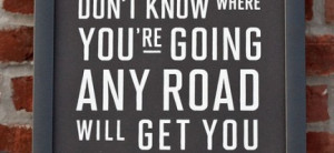 don't know where you're going, any road will get you there : Quote ...