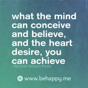 ... believe, and the heart desire, you can achieve' -Norman Vincent Peale