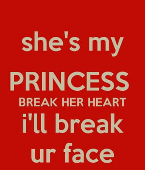 she's my PRINCESS BREAK HER HEART i'll break ur face