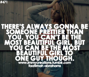 There's always gonna be someone prettier than you. You can't be ...
