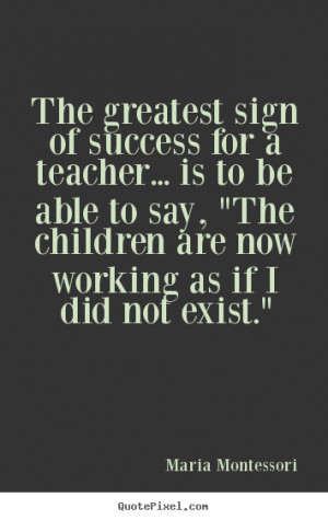 Maria Montessori Quotes - The greatest sign of success for a teacher ...
