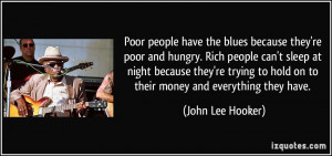 the blues because they're poor and hungry. Rich people can't sleep ...