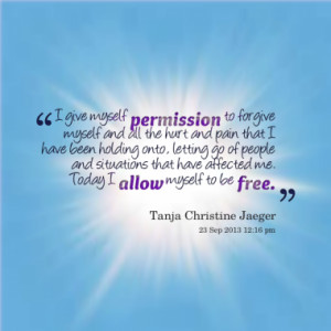 give myself permission to forgive myself and all the hurt and pain ...