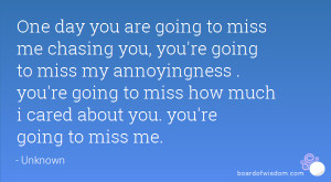 One day you are going to miss me chasing you, you're going to miss my ...