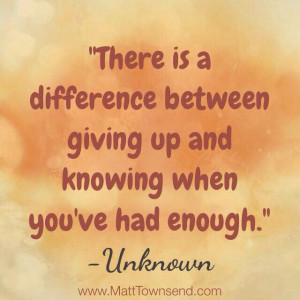 ... is a difference between giving up and knowing when you've had enough