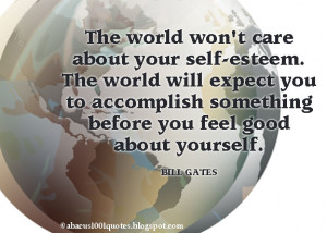 The world won't care about your self-esteem. The world will expect you ...