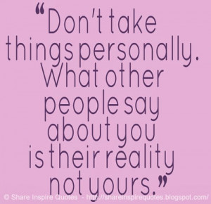Don't take things personally. What other people say about you is their ...