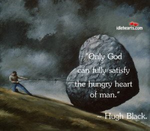 Only god can fully satisfy the hungry heart of man.