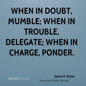 When in doubt, mumble; when in trouble, delegate; when in charge ...