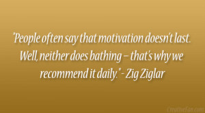 """... does bathing – that's why we recommend it daily."""" – Zig Ziglar"""