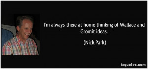 quote-i-m-always-there-at-home-thinking-of-wallace-and-gromit-ideas ...