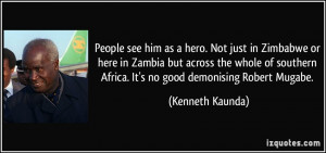 ... Africa. It's no good demonising Robert Mugabe. - Kenneth Kaunda