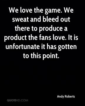 We love the game. We sweat and bleed out there to produce a product ...