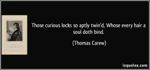 ... so aptly twin'd, Whose every hair a soul doth bind. - Thomas Carew