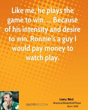 Like me, he plays the game to win, ... Because of his intensity and ...