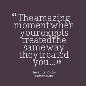Quotes Picture: the amazing moment when your ex gets treated the same ...
