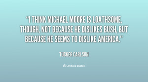 think Michael Moore is loathsome, though, not because he dislikes ...