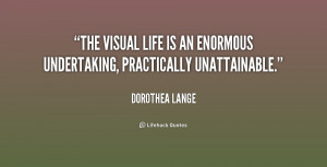 ... visual life is an enormous undertaking, practically unattainable