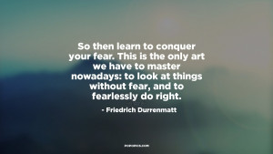 So then learn to conquer your fear This is the only art we have to