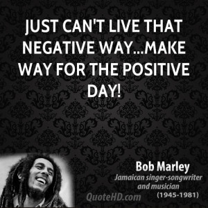 Just can't live that negative way...make way for the positive day!