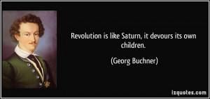 Revolution is like Saturn, it devours its own children. - Georg ...