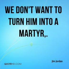 Jim Jordan - We don't want to turn him into a martyr.