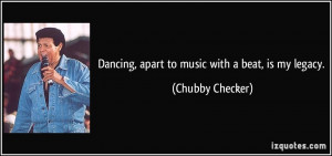 Dancing, apart to music with a beat, is my legacy. - Chubby Checker