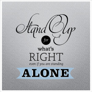 Stand Up For What's Right Even If You Are Standing Alone