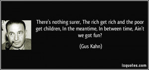 There's nothing surer, The rich get rich and the poor get children, In ...