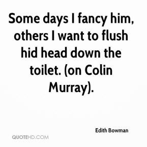 Some days I fancy him, others I want to flush hid head down the toilet ...