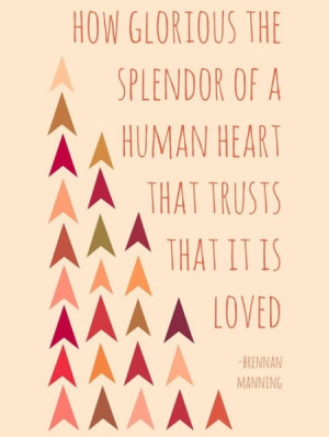 How glorious the splendor of a human heart that trusts that it is ...