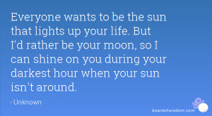 wants to be the sun that lights up your life. But I'd rather be your ...