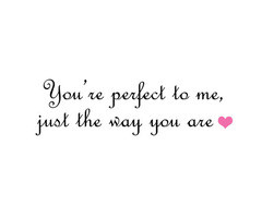 Go Back > Pix For > You Are Perfect Just The Way You Are Quotes
