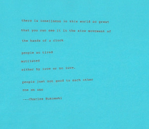 Great loneliness in the world -Bukowski