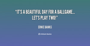 quote-Ernie-Banks-its-a-beautiful-day-for-a-ballgame-115995.png