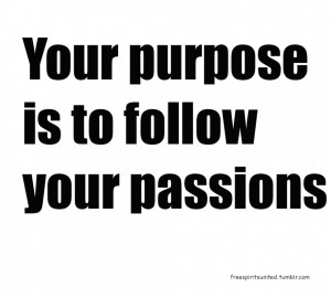 ... Passion Quotes: Finding Your Purpose Is To Follow Your Passions Quote