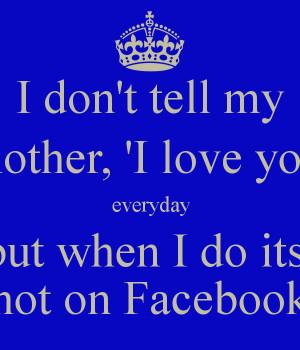 ... my mother, 'I love you' everyday but when I do its not on Facebook