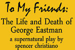 ... My Friends: The Life and Death of George Eastman by Spencer Christiano