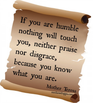 If you are humble, nothing will touch you... neither praise nor ...