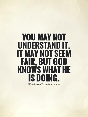 ... It may not seem fair, but God knows what He is doing. Picture Quote #1