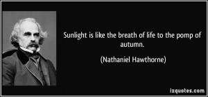 Sunlight is like the breath of life to the pomp of autumn. - Nathaniel ...