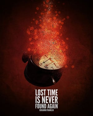Lost time is never found again - Benjamin Franklin
