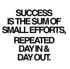 Success is the sum of small efforts, repeated day in & day out More