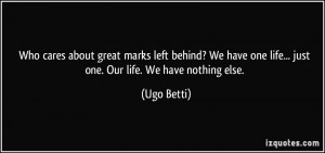 ... left behind? We have one life... just one. Our life. We have nothing