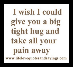 wish i could give you a big tight hug and take all your pain away .