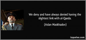 ... denied having the slightest link with al-Qaeda. - Aslan Maskhadov