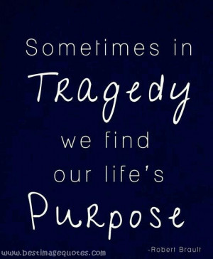 Quote : Sometimes in Tragedy we find our life 's Purpose…